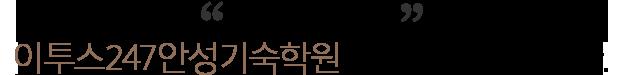 안녕하세요.ETOOS24/7 안성기숙학원 원장 이봉형입니다.