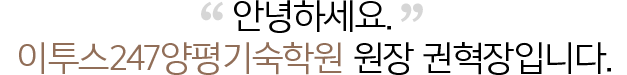 안녕하세요. ETOOS24/7 양평기숙학원 원장 권혁장입니다.