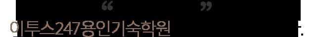 안녕하세요. ETOOS 24/7기숙학원 용인 원장 신상호입니다.